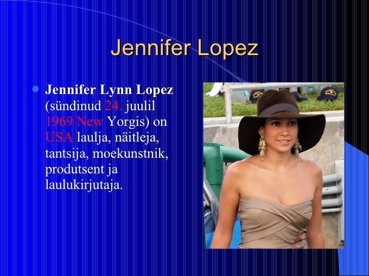 Jennifer Lopez <ul><li>Jennifer Lynn Lopez  (sündinud  24.  juulil   1969   New  Yorgis ) on  USA  laulja, näitleja, tants...