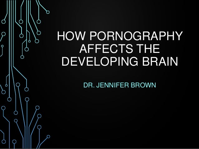 HOW PORNOGRAPHY  AFFECTS THE  DEVELOPING BRAIN  DR. JENNIFER BROWN