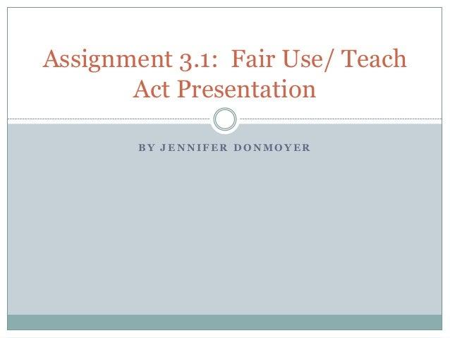 B Y J E N N I F E R D O N M O Y E R Assignment 3.1: Fair Use/ Teach Act Presentation