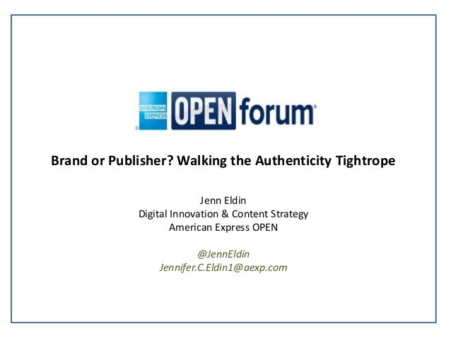 Brand or Publisher? Walking the Authenticity Tightrope Jenn Eldin Digital Innovation & Content Strategy American Express O...