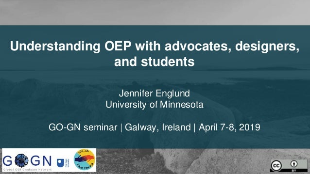Understanding OEP with advocates, designers, and students Jennifer Englund University of Minnesota GO-GN seminar | Galway,...