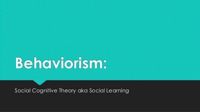 Behaviorism: Social Cognitive Theory aka Social Learning