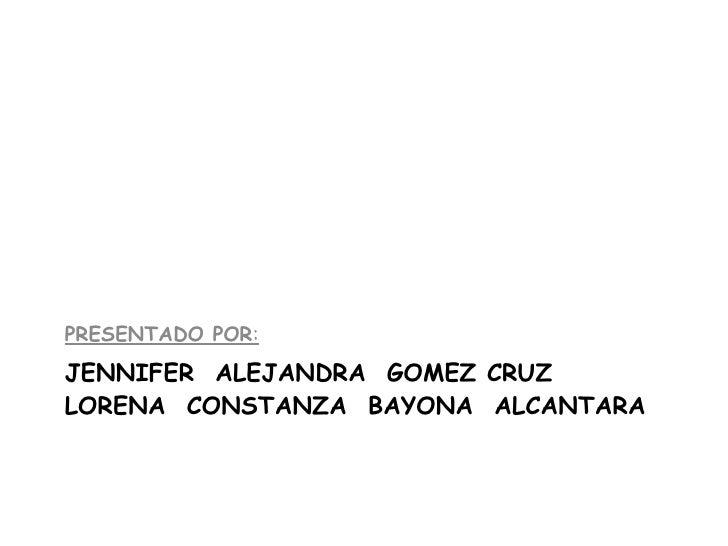 JENNIFER  ALEJANDRA  GOMEZ CRUZ LORENA  CONSTANZA  BAYONA  ALCANTARA <ul><li>PRESENTADO POR : </li></ul>