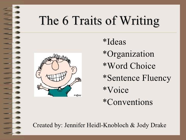 The 6 Traits of Writing <ul><li>*Ideas </li></ul><ul><li>*Organization </li></ul><ul><li>*Word Choice </li></ul><ul><li>*S...