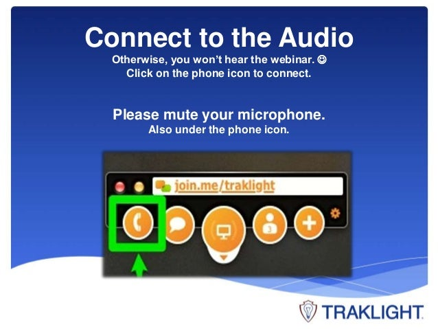 Connect to the Audio  Otherwise, you won't hear the webinar.   Click on the phone icon to connect.  Please mute your micr...