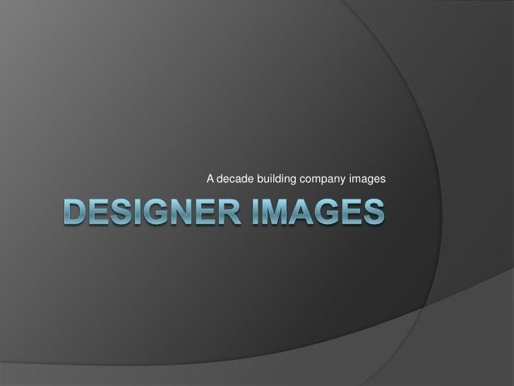 Designer Images<br />A decade building company images<br />