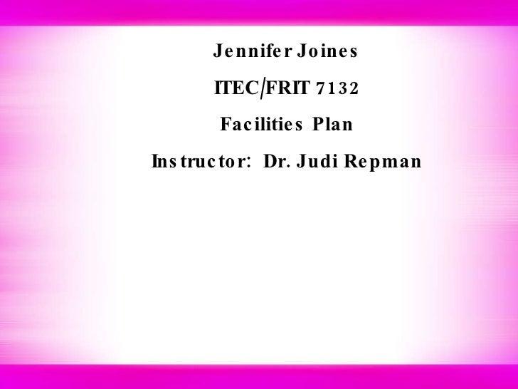 Jennifer Joines ITEC/FRIT 7132 Facilities Plan Instructor:  Dr. Judi Repman
