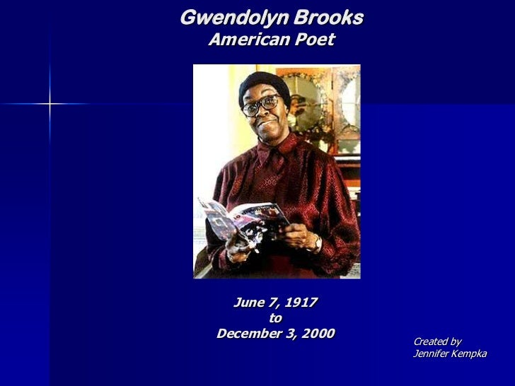 Gwendolyn Brooks  American Poet     June 7, 1917          to   December 3, 2000   Created by                      Jennifer...