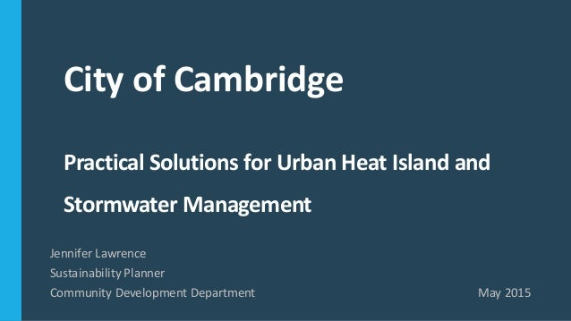 City of Cambridge Practical Solutions for Urban Heat Island and Stormwater Management Jennifer Lawrence Sustainability Pla...
