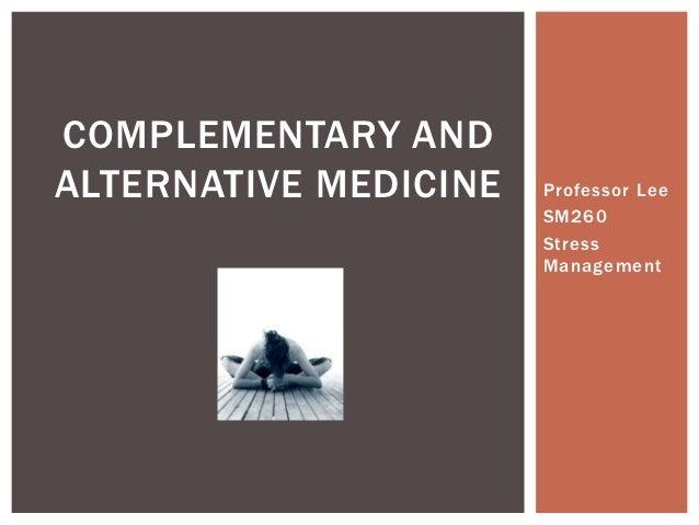 COMPLEMENTARY ANDALTERNATIVE MEDICINE   Professor Lee                       SM260                       Stress            ...
