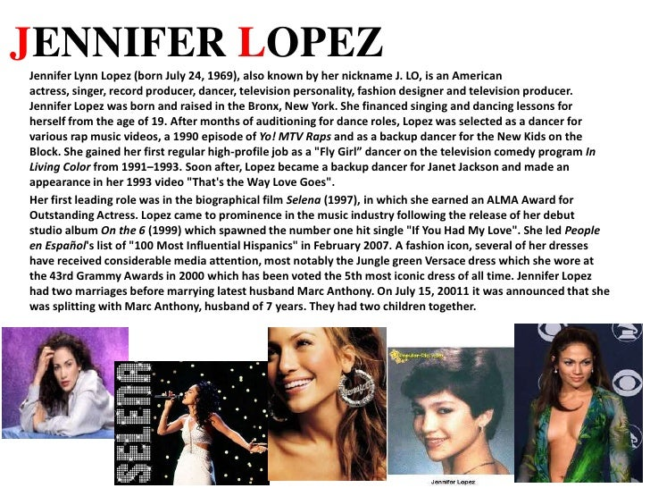 JENNIFER LOPEZ<br />Jennifer Lynn Lopez (born July 24, 1969), also known by her nickname J. LO, is an American actress, si...