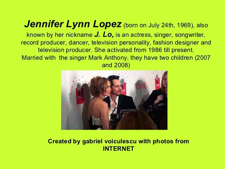 Jennifer Lynn Lopez  (born on July 24th, 1969), also known by her nickname  J. Lo,  is an actress, singer, songwriter, rec...