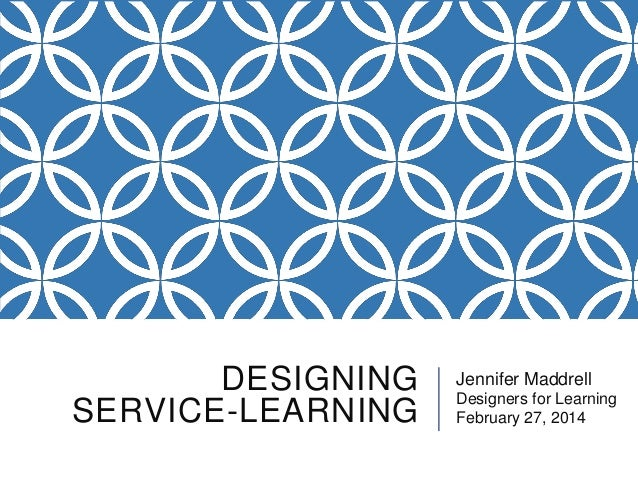 DESIGNING SERVICE-LEARNING  Jennifer Maddrell Designers for Learning February 27, 2014