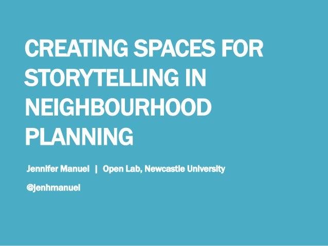 CREATING SPACES FOR STORYTELLING IN NEIGHBOURHOOD PLANNING Jennifer Manuel | Open Lab, Newcastle University @jenhmanuel