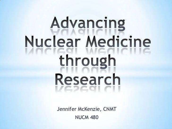 Advancing Nuclear Medicine through Research<br />Jennifer McKenzie, CNMT<br />NUCM 480<br />