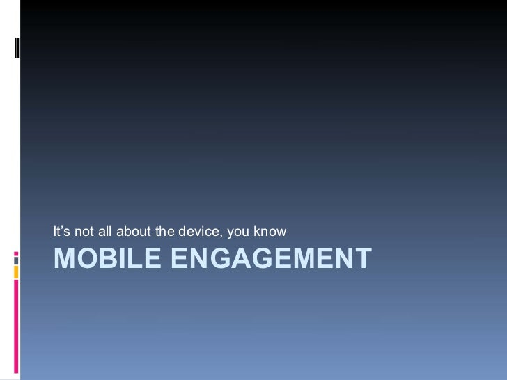 It's not all about the device, you know  MOBILE ENGAGEMENT