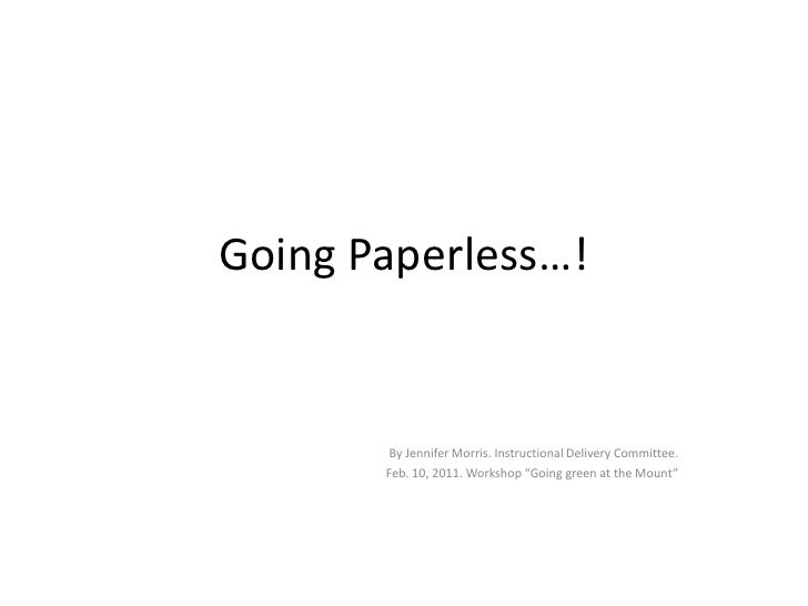 """Going Paperless…!<br />By Jennifer Morris. Instructional Delivery Committee. <br />Feb. 10, 2011. Workshop """"Going green at..."""