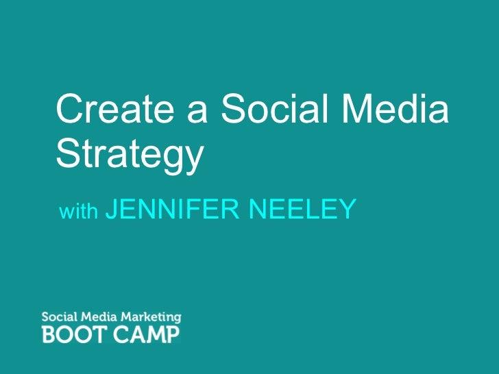 Create a Social Media Strategy <ul><li>with  JENNIFER NEELEY </li></ul>