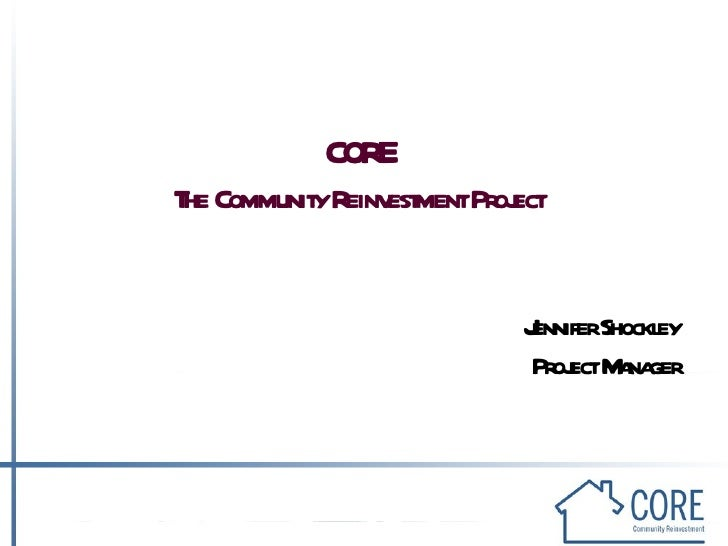 CORE The Community Reinvestment Project Jennifer Shockley Project Manager