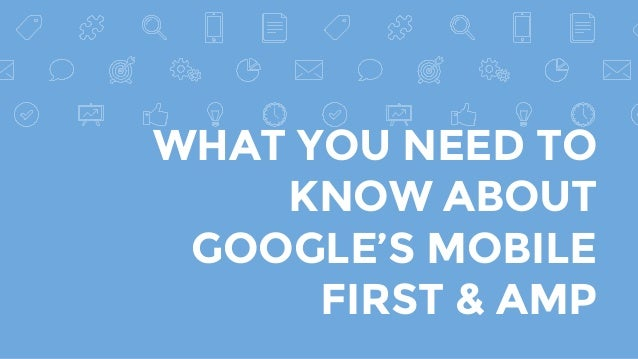 WHAT YOU NEED TO KNOW ABOUT GOOGLE'S MOBILE FIRST & AMP