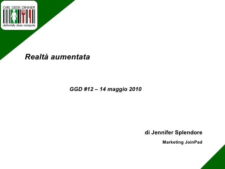 di Jennifer Splendore Marketing JoinPad GGD #12 – 14 maggio 2010 Realtà aumentata