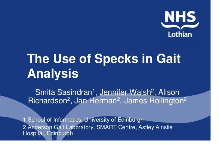 The Use of Specks in Gait Analysis   Smita Sasindran1, Jennifer Walsh2, Alison Richardson2, Jan Herman2, James Hollington2...