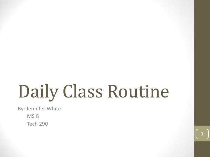 Daily Class RoutineBy: Jennifer White    MS 8    Tech 290                      1