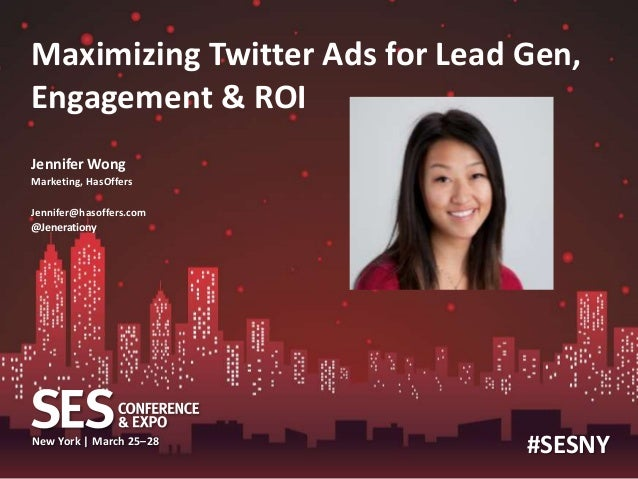New York| March 25–28, 2013 | #SESNY  Maximizing Twitter Ads for Lead Gen,  Engagement & ROI  Jennifer Wong  Marketing, Ha...