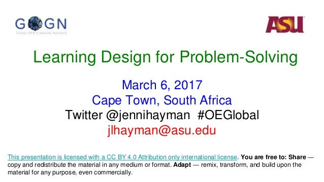 Learning Design for Problem-Solving March 6, 2017 Cape Town, South Africa Twitter @jennihayman #OEGlobal jlhayman@asu.edu ...