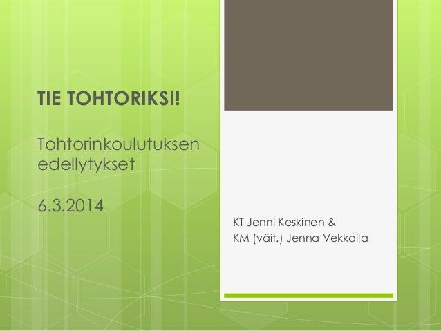 TIE TOHTORIKSI! Tohtorinkoulutuksen edellytykset 6.3.2014 KT Jenni Keskinen & KM (väit.) Jenna Vekkaila