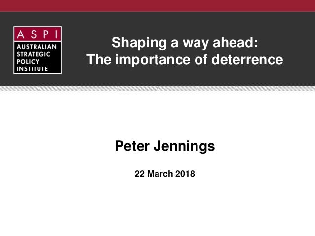 Shaping a way ahead: The importance of deterrence Peter Jennings 22 March 2018