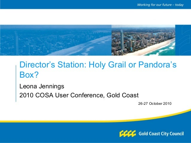 Director's Station: Holy Grail or Pandora's Box? Leona Jennings 2010 COSA User Conference, Gold Coast 26-27 October 2010