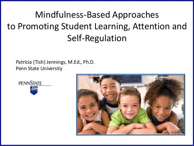 Mindfulness-Based Approaches to Promoting Student Learning, Attention and Self-Regulation Patricia (Tish) Jennings, M.Ed.,...