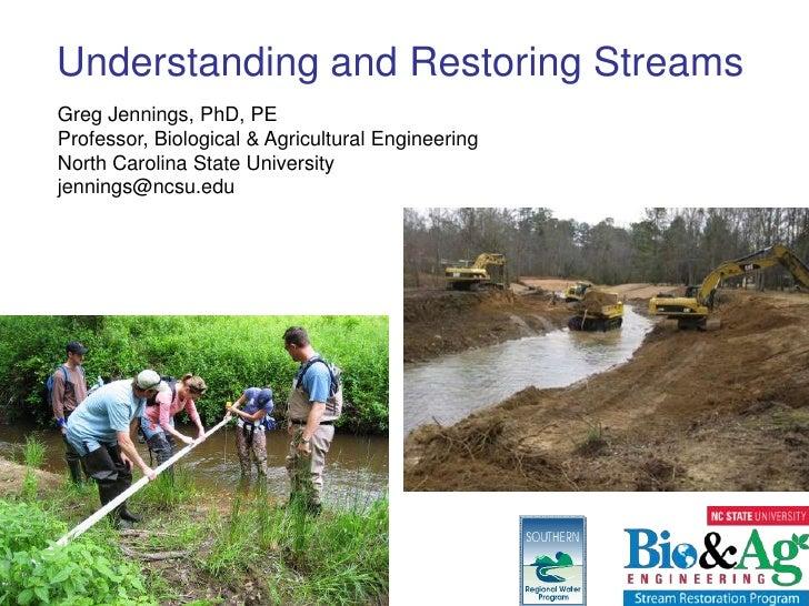 Understanding and Restoring StreamsGreg Jennings, PhD, PEProfessor, Biological & Agricultural EngineeringNorth Carolina St...