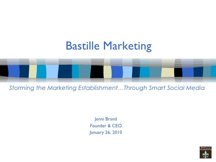 Bastille Marketing Jenni Brand Founder & CEO January 26, 2010 Storming the Marketing Establishment…Through Smart Social Me...