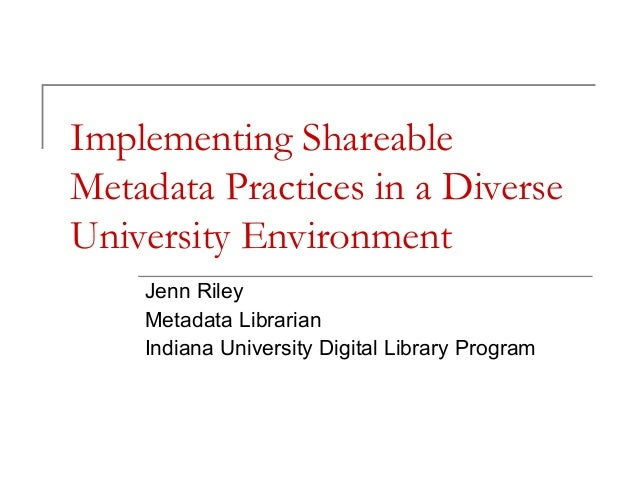 Implementing Shareable Metadata Practices in a Diverse University Environment Jenn Riley Metadata Librarian Indiana Univer...