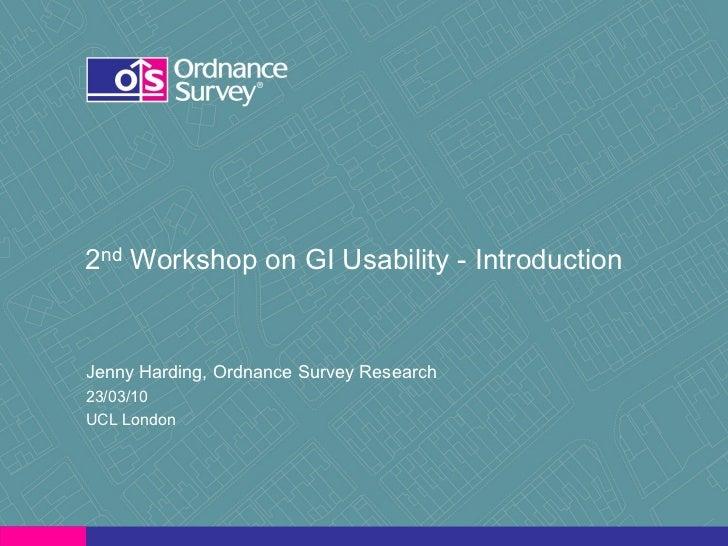 2nd Workshop on GI Usability - Introduction   Jenny Harding, Ordnance Survey Research 23/03/10 UCL London