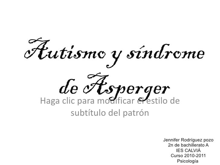 Autismo y síndrome de Asperger Jennifer Rodríguez pozo 2n de bachillerato A IES CALVIÀ Curso 2010-2011 Psicología
