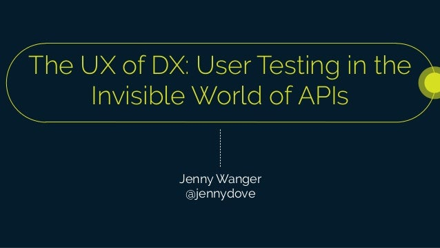 The UX of DX: User Testing in the Invisible World of APIs Jenny Wanger @jennydove