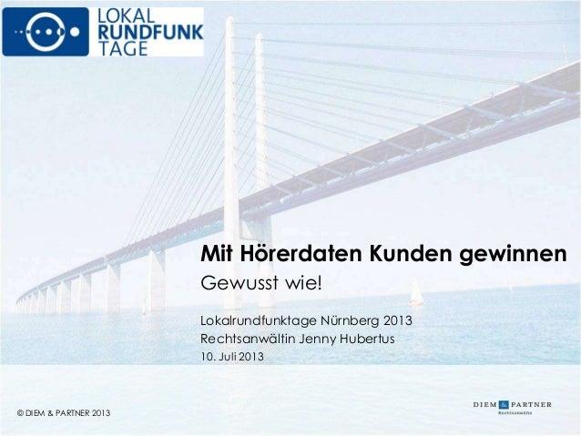 © DIEM & PARTNER 2013 1 © DIEM & PARTNER 2013 Mit Hörerdaten Kunden gewinnen Gewusst wie! Lokalrundfunktage Nürnberg 2013 ...