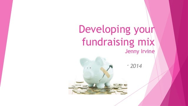 Developing your  fundraising mix  Jenny Irvine  7TH October 2014