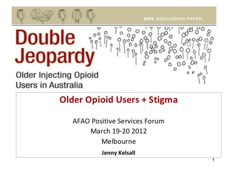 Older Opioid Users + Stigma   AFAO Positive Services Forum       March 19-20 2012           Melbourne           Jenny Kels...