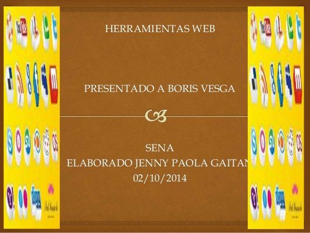 HERRAMIENTAS WEB  PRESENTADO A BORIS VESGA  SENA  ELABORADO JENNY PAOLA GAITAN  02/10/2014