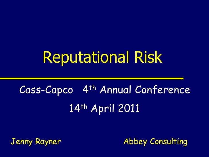 Reputational Risk  Cass-Capco 4th Annual Conference               14th April 2011Jenny Rayner              Abbey Consulting