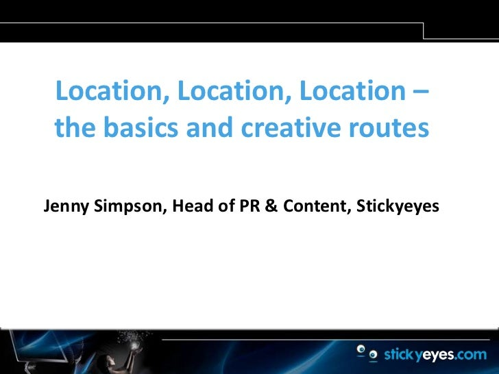 Location, Location, Location – the basics and creative routes<br />Jenny Simpson, Head of PR & Content, Stickyeyes<br />