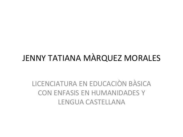 JENNY TATIANA MÀRQUEZ MORALES LICENCIATURA EN EDUCACIÒN BÀSICA   CON ENFASIS EN HUMANIDADES Y         LENGUA CASTELLANA