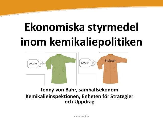 Ekonomiska styrmedel inom kemikaliepolitiken  Jenny von Bahr, samhällsekonom Kemikalieinspektionen, Enheten för Strategier...