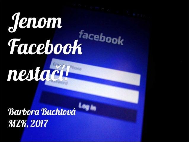 Jenom Facebook nestačí! Barbora Buchtová MZK, 2017 Jenom Facebook nestačí! Barbora Buchtová MZK, 2017
