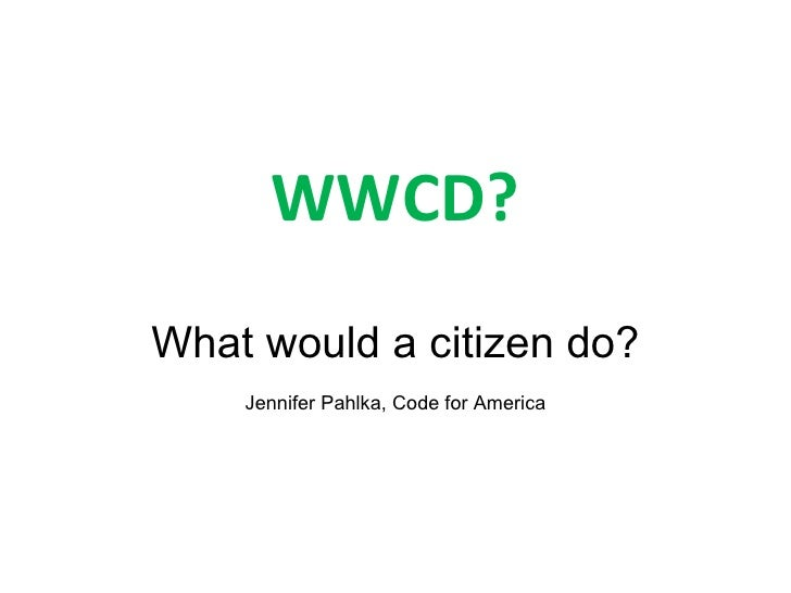 WWCD? What would a citizen do? Jennifer Pahlka, Code for America