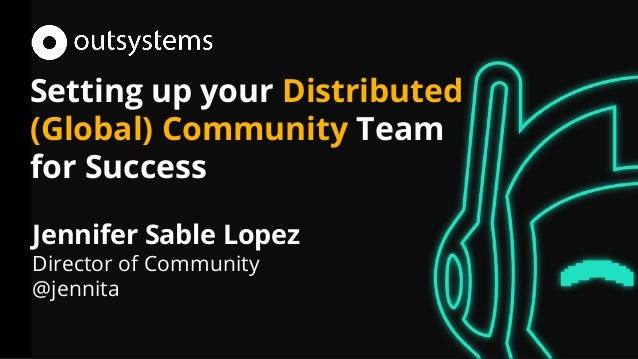 Setting up your Distributed (Global) Community Team for Success Jennifer Sable Lopez Director of Community @jennita